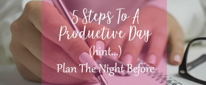 5 steps to a productive day (hint: plan the night before)