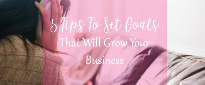 5 Tips to set goals that will grow your business on CeeLeeReed.com