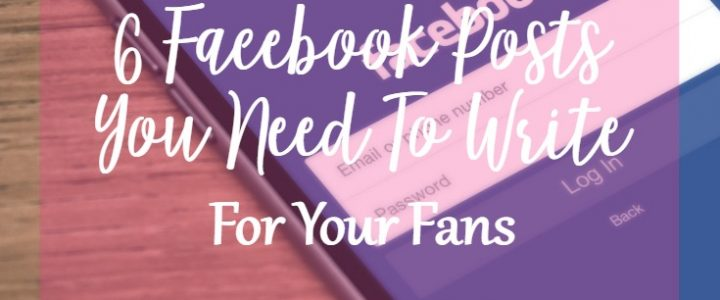 6 Facebook Posts You Need To Write For Your Fans!